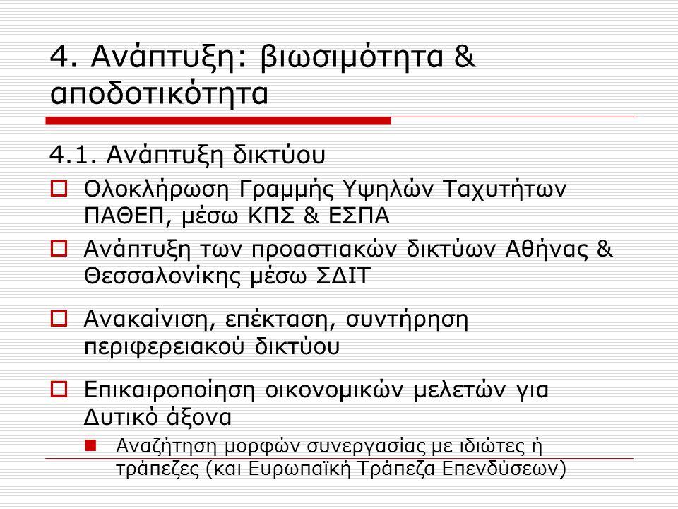 4.1. Ανάπτυξη δικτύου  Ολοκλήρωση Γραμμής Υψηλών Ταχυτήτων ΠΑΘΕΠ, μέσω ΚΠΣ & ΕΣΠΑ  Ανάπτυξη των προαστιακών δικτύων Αθήνας & Θεσσαλονίκης μέσω ΣΔΙΤ