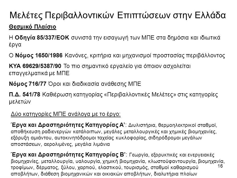 16 Μελέτες Περιβαλλοντικών Επιπτώσεων στην Ελλάδα Θεσμικό Πλαίσιο Η Οδηγία 85/337/ΕΟΚ συνιστά την εισαγωγή των ΜΠΕ στα δημόσια και ιδιωτικά έργα Ο Νόμος 1650/1986 Κανόνες, κριτήρια και μηχανισμοί προστασίας περιβάλλοντος ΚΥΑ 69629/5387/90 Το πιο σημαντικό εργαλείο για όποιον ασχολείται επαγγελματικά με ΜΠΕ Νόμος 716/77 Όροι και διαδικασία ανάθεσης ΜΠΕ Π.Δ.