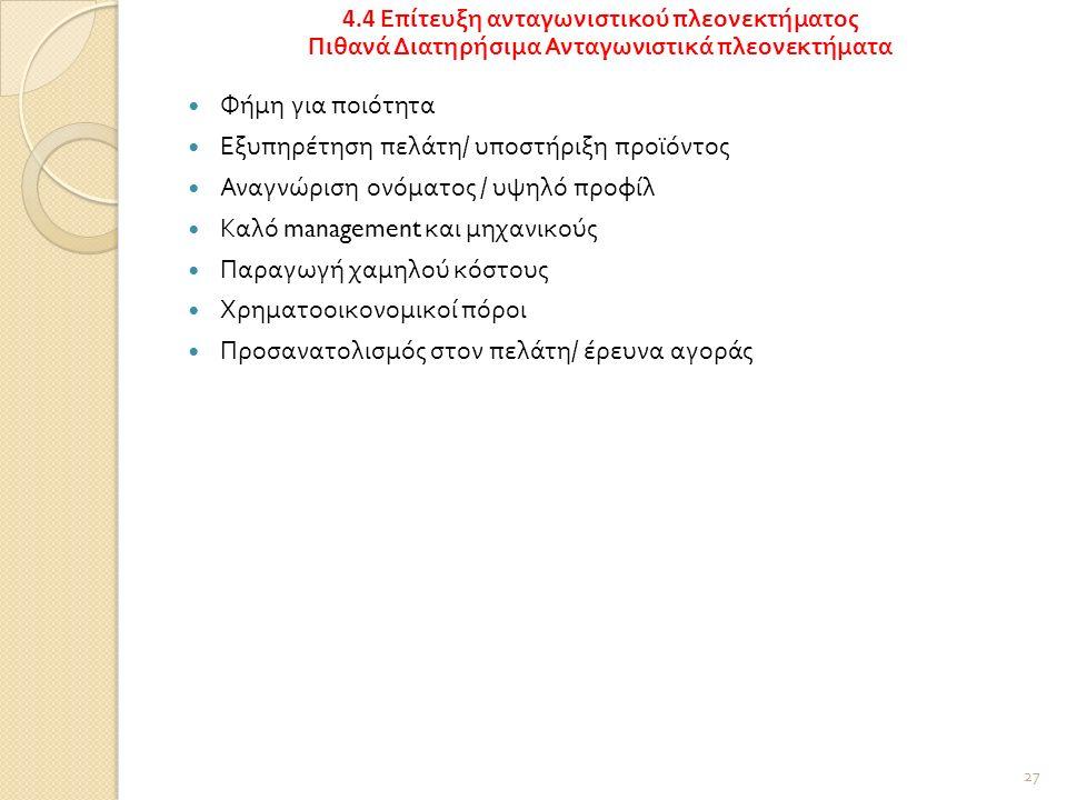 Φήμη για ποιότητα Εξυπηρέτηση πελάτη / υποστήριξη προϊόντος Αναγνώριση ονόματος / υψηλό προφίλ Καλό management και μηχανικούς Παραγωγή χαμηλού κόστους Χρηματοοικονομικοί πόροι Προσανατολισμός στον πελάτη / έρευνα αγοράς 27 4.4 Επίτευξη ανταγωνιστικού πλεονεκτήματος Πιθανά Διατηρήσιμα Ανταγωνιστικά πλεονεκτήματα