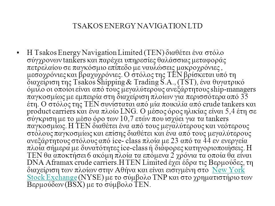 TSAKOS ENERGY NAVIGATION LTD Η Tsakos Energy Navigation Limited (TEN) διαθέτει ένα στόλο σύγχρονων tankers και παρέχει υπηρεσίες θαλάσσιας μεταφοράς πετρελαίου σε παγκόσμιο επίπεδο με ναυλώσεις μακροχρόνιες, μεσοχρόνιες και βραχυχρόνιες.