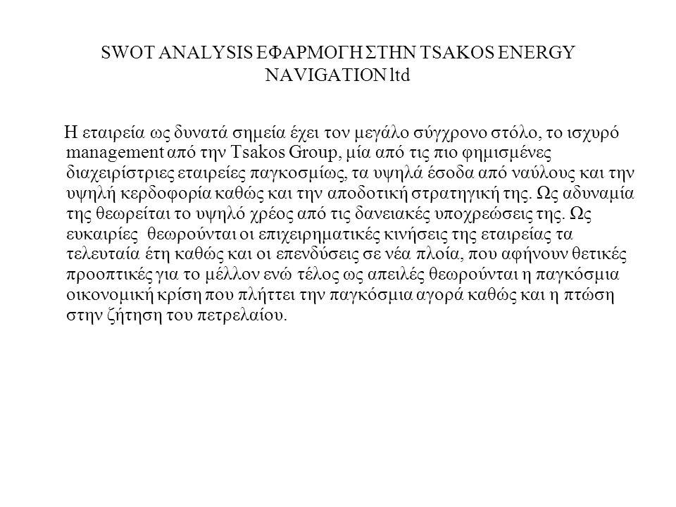 SWOT ANALYSIS ΕΦΑΡΜΟΓΗ ΣΤΗΝ TSAKOS ENERGY NAVIGATION ltd Η εταιρεία ως δυνατά σημεία έχει τον μεγάλο σύγχρονο στόλο, το ισχυρό management από την Tsakos Group, μία από τις πιο φημισμένες διαχειρίστριες εταιρείες παγκοσμίως, τα υψηλά έσοδα από ναύλους και την υψηλή κερδοφορία καθώς και την αποδοτική στρατηγική της.