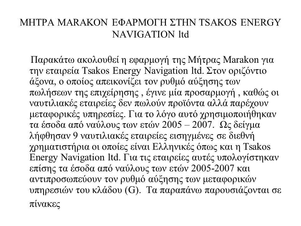 ΜΗΤΡΑ MARAKON ΕΦΑΡΜΟΓΗ ΣΤΗΝ TSAKOS ENERGY NAVIGATION ltd TSAKOS ENERGY NAVIGATION (2005-2007) ποσά σε χιλιάδες$ ROE (2005)=31,1%Shareholders Equity (2005) = 607.186 Net income(2005)=154.765 Κε (2005)= 25,48% ROE (2006)= 32,3%Shareholders Equity (2006) = 755.273 Net income(2006)=196.404 Κε (2006)= 26% ROE(2007)= 24,20%Shareholders Equity (2007) = 854.540 Net income(2007)=183.171 Κε (2007)= 21,43% ROE(2005-2007)= 29,20% Κε(2005-2007)= 24,30% *