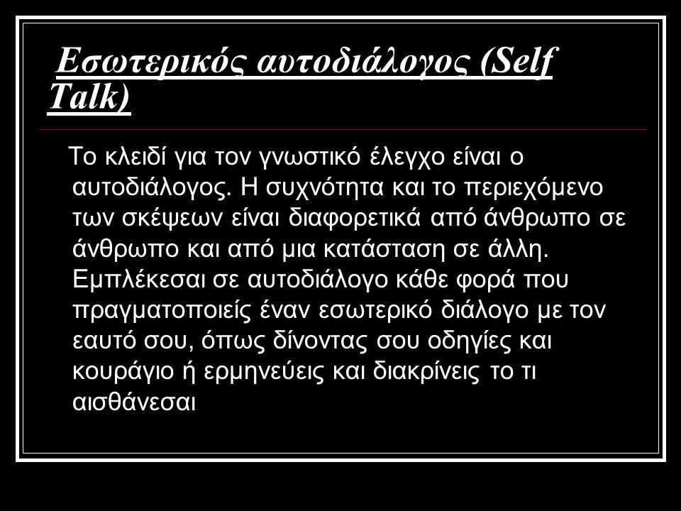 Εσωτερικός αυτοδιάλογος (Self Talk) Το κλειδί για τον γνωστικό έλεγχο είναι ο αυτοδιάλογος. Η συχνότητα και το περιεχόμενο των σκέψεων είναι διαφορετι