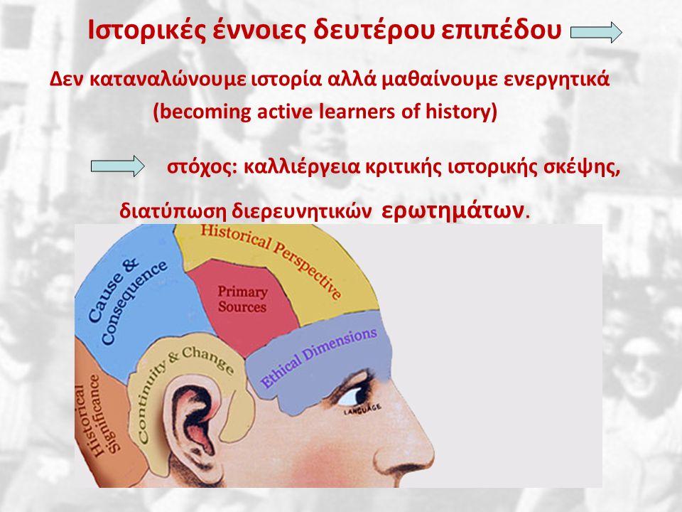 Ιστορικές έννοιες δευτέρου επιπέδου Δεν καταναλώνουμε ιστορία αλλά μαθαίνουμε ενεργητικά (becoming active learners of history) στόχος: καλλιέργεια κριτικής ιστορικής σκέψης, διατύπωση διερευνητικών ερωτημάτων.