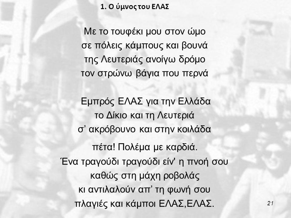 1. Ο ύμνος του ΕΛΑΣ Με το τουφέκι μου στον ώμο σε πόλεις κάμπους και βουνά της Λευτεριάς ανοίγω δρόμο τον στρώνω βάγια που περνά Εμπρός ΕΛΑΣ για την Ε