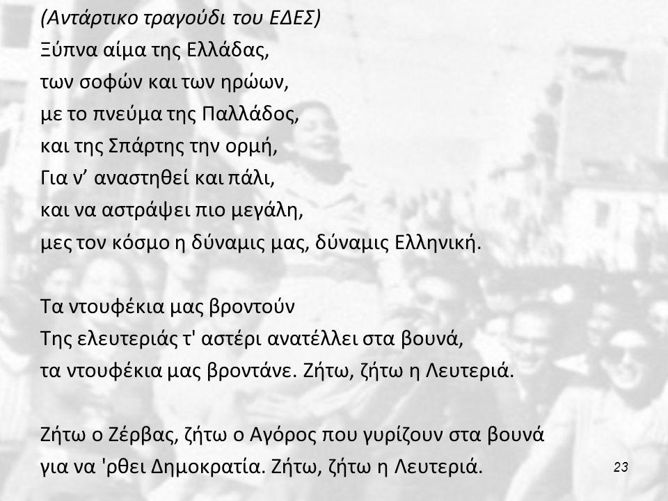 (Αντάρτικο τραγούδι του ΕΔΕΣ) Ξύπνα αίμα της Ελλάδας, των σοφών και των ηρώων, με το πνεύμα της Παλλάδος, και της Σπάρτης την ορμή, Για ν' αναστηθεί και πάλι, και να αστράψει πιο μεγάλη, μες τον κόσμο η δύναμις μας, δύναμις Ελληνική.