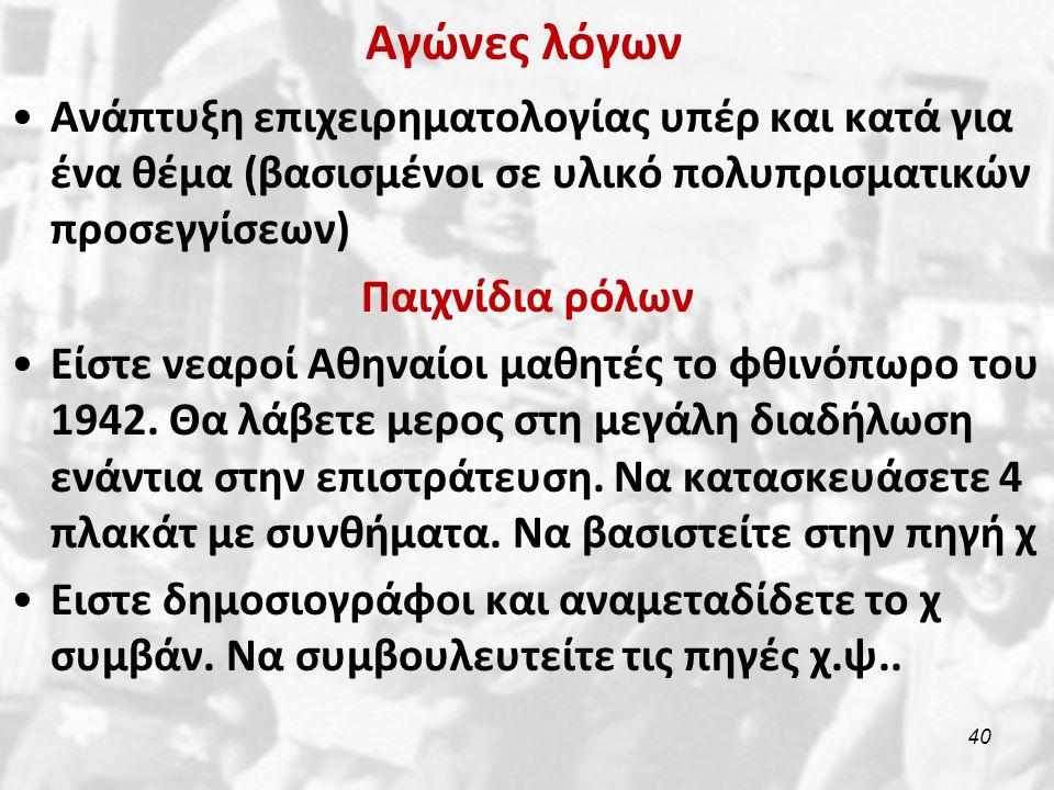 Αγώνες λόγων Ανάπτυξη επιχειρηματολογίας υπέρ και κατά για ένα θέμα (βασισμένοι σε υλικό πολυπρισματικών προσεγγίσεων) Παιχνίδια ρόλων Είστε νεαροί Αθηναίοι μαθητές το φθινόπωρο του 1942.