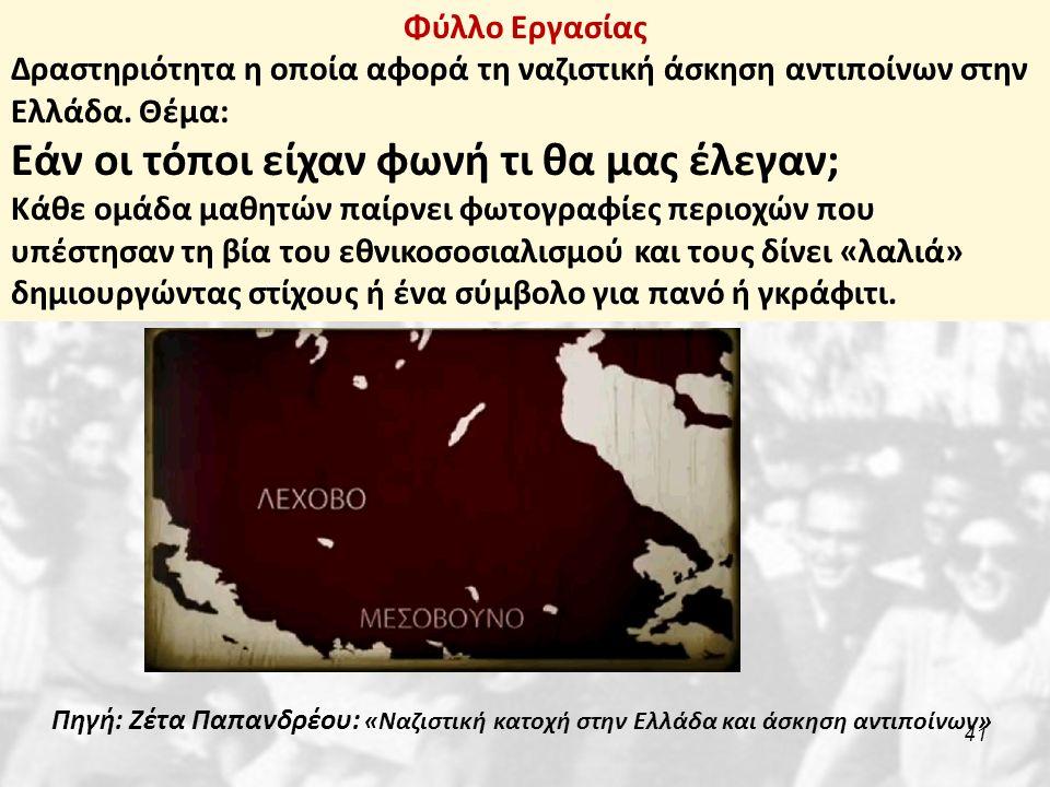 41 Φύλλο Εργασίας Δραστηριότητα η οποία αφορά τη ναζιστική άσκηση αντιποίνων στην Ελλάδα. Θέμα: Εάν οι τόποι είχαν φωνή τι θα μας έλεγαν; Κάθε ομάδα μ