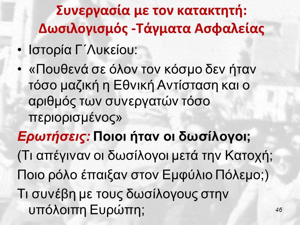 Συνεργασία με τον κατακτητή: Δωσιλογισμός -Τάγματα Ασφαλείας Ιστορία Γ΄Λυκείου: «Πουθενά σε όλον τον κόσμο δεν ήταν τόσο μαζική η Εθνική Αντίσταση και ο αριθμός των συνεργατών τόσο περιορισμένος» Ερωτήσεις: Ποιοι ήταν οι δωσίλογοι; (Τι απέγιναν οι δωσίλογοι μετά την Κατοχή; Ποιο ρόλο έπαιξαν στον Εμφύλιο Πόλεμο;) Τι συνέβη με τους δωσίλογους στην υπόλοιπη Ευρώπη; 46