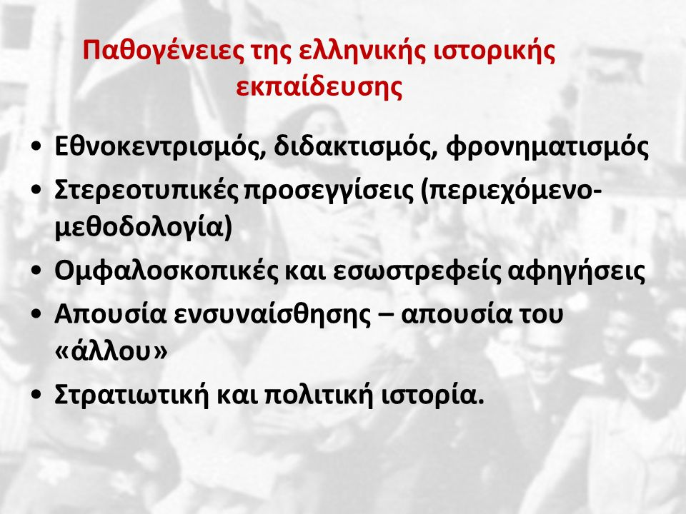 Παθογένειες της ελληνικής ιστορικής εκπαίδευσης Εθνοκεντρισμός, διδακτισμός, φρονηματισμός Στερεοτυπικές προσεγγίσεις (περιεχόμενο- μεθοδολογία) Ομφαλοσκοπικές και εσωστρεφείς αφηγήσεις Απουσία ενσυναίσθησης – απουσία του «άλλου» Στρατιωτική και πολιτική ιστορία.
