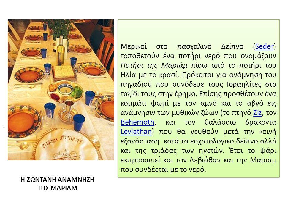 Μερικοί στο πασχαλινό Δείπνο (Seder) τοποθετούν ένα ποτήρι νερό που ονομάζουν Ποτήρι της Μαριάμ πίσω από το ποτήρι του Ηλία με το κρασί.