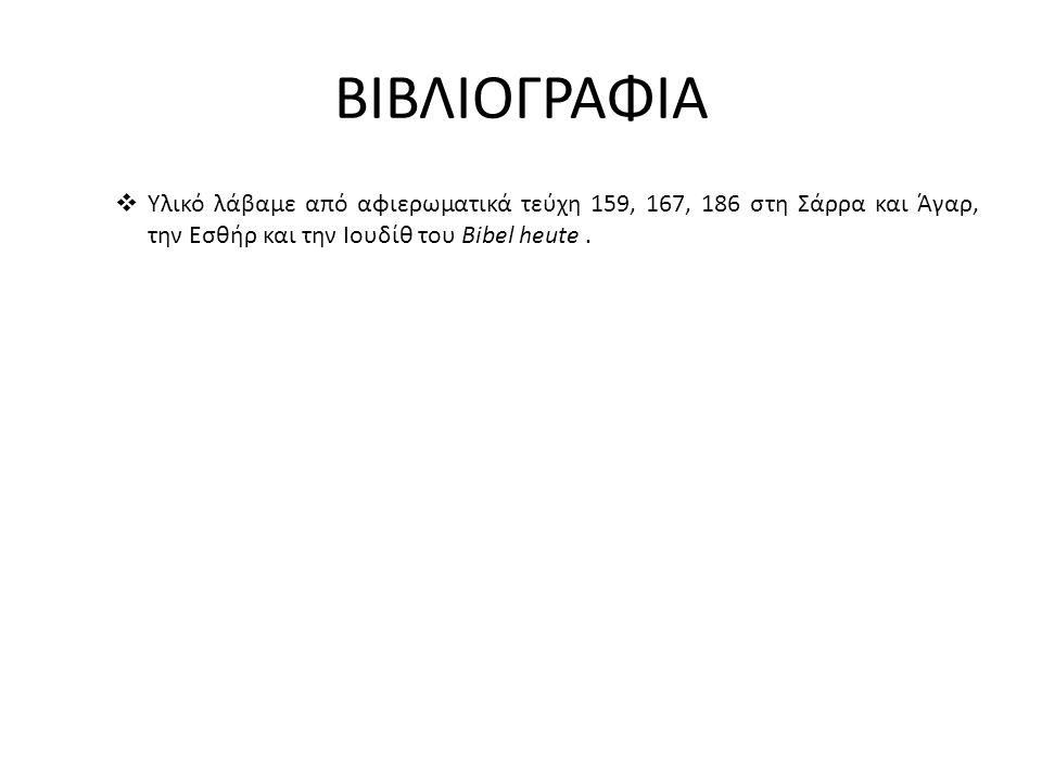 ΒΙΒΛΙΟΓΡΑΦΙΑ  Υλικό λάβαμε από αφιερωματικά τεύχη 159, 167, 186 στη Σάρρα και Άγαρ, την Εσθήρ και την Ιουδίθ του Bibel heute.