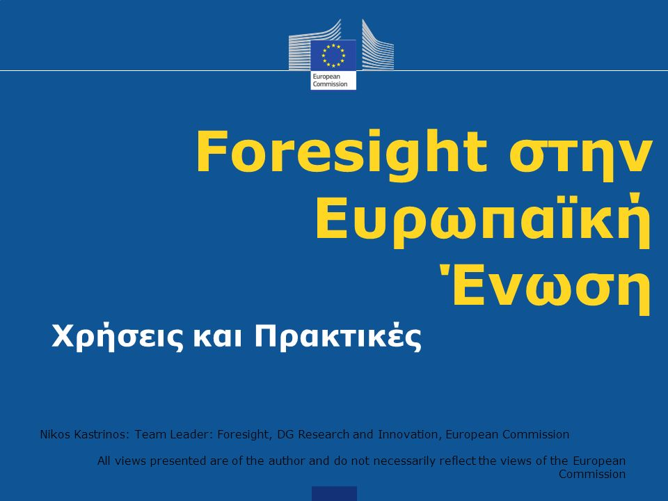 Foresight στην Ευρωπαϊκή Ένωση Χρήσεις και Πρακτικές Nikos Kastrinos: Team Leader: Foresight, DG Research and Innovation, European Commission All views presented are of the author and do not necessarily reflect the views of the European Commission
