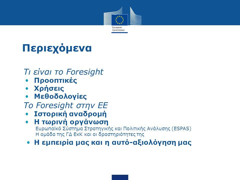 Περιεχόμενα Τι είναι το Foresight Προοπτικές Χρήσεις Μεθοδολογίες Το Foresight στην ΕΕ Ιστορική αναδρομή Η τωρινή οργάνωση Ευρωπαϊκό Σύστημα Στρατηγικής και Πολιτικής Ανάλυσης (ESPAS) Η ομάδα της ΓΔ ΕκΚ και οι δραστηριότητες της Η εμπειρία μας και η αυτό-αξιολόγηση μας