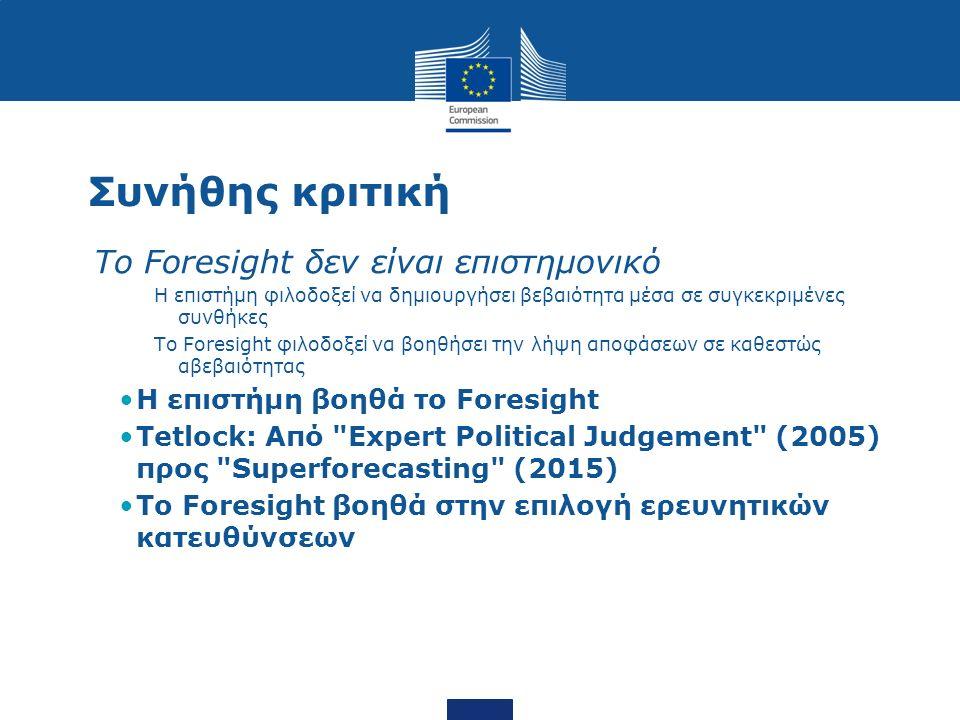 Συνήθης κριτική Το Foresight δεν είναι επιστημονικό Η επιστήμη φιλοδοξεί να δημιουργήσει βεβαιότητα μέσα σε συγκεκριμένες συνθήκες Το Foresight φιλοδοξεί να βοηθήσει την λήψη αποφάσεων σε καθεστώς αβεβαιότητας Η επιστήμη βοηθά το Foresight Tetlock: Από Expert Political Judgement (2005) προς Superforecasting (2015) To Foresight βοηθά στην επιλογή ερευνητικών κατευθύνσεων