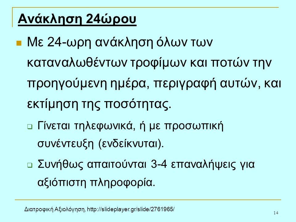 14 Ανάκληση 24ώρου Με 24-ωρη ανάκληση όλων των καταναλωθέντων τροφίμων και ποτών την προηγούμενη ημέρα, περιγραφή αυτών, και εκτίμηση της ποσότητας.
