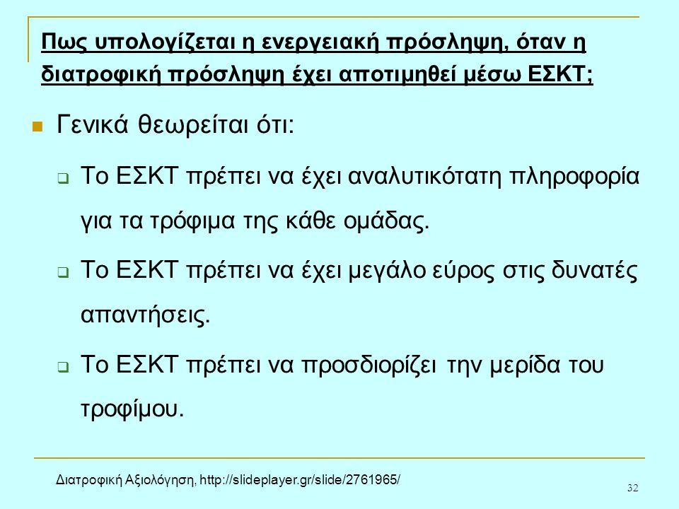 32 Πως υπολογίζεται η ενεργειακή πρόσληψη, όταν η διατροφική πρόσληψη έχει αποτιμηθεί μέσω ΕΣΚΤ; Γενικά θεωρείται ότι:  Το ΕΣΚΤ πρέπει να έχει αναλυτικότατη πληροφορία για τα τρόφιμα της κάθε ομάδας.