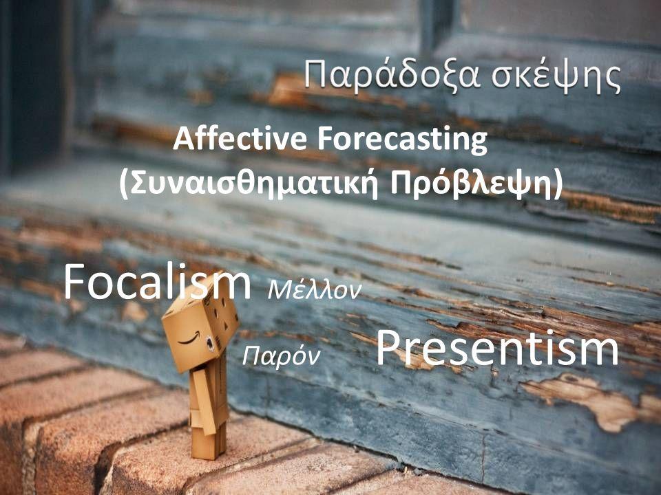 Affective Forecasting (Συναισθηματική Πρόβλεψη) Focalism Μέλλον Παρόν Presentism