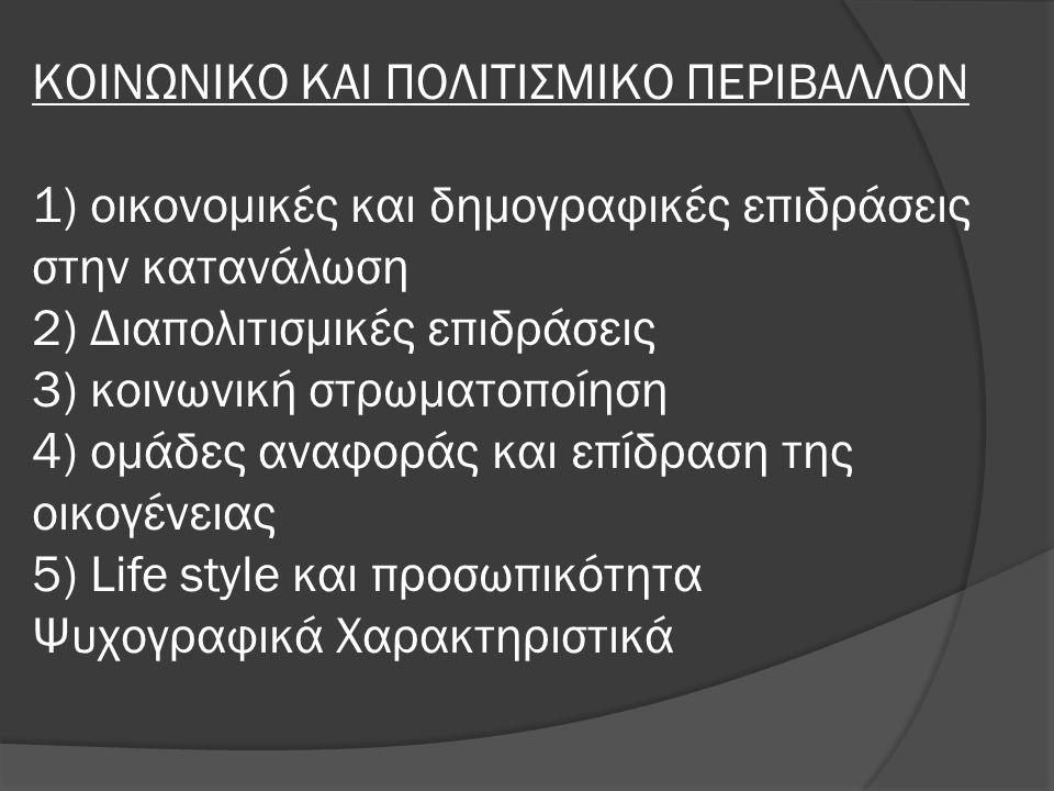 ΚΟΙΝΩΝΙΚΟ ΚΑΙ ΠΟΛΙΤΙΣΜΙΚΟ ΠΕΡΙΒΑΛΛΟΝ 1) οικονομικές και δημογραφικές επιδράσεις στην κατανάλωση 2) Διαπολιτισμικές επιδράσεις 3) κοινωνική στρωματοποίηση 4) ομάδες αναφοράς και επίδραση της οικογένειας 5) Life style και προσωπικότητα Ψυχογραφικά Χαρακτηριστικά
