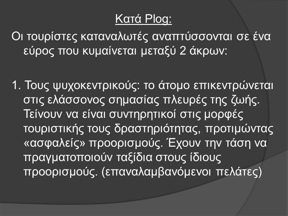 Κατά Plog: Οι τουρίστες καταναλωτές αναπτύσσονται σε ένα εύρος που κυμαίνεται μεταξύ 2 άκρων: 1. Τους ψυχοκεντρικούς: το άτομο επικεντρώνεται στις ελά