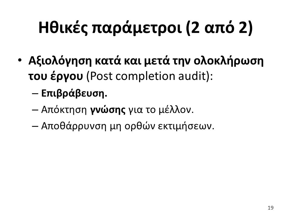 Ηθικές παράμετροι (2 από 2) Αξιολόγηση κατά και μετά την ολοκλήρωση του έργου (Post completion audit): – Επιβράβευση.
