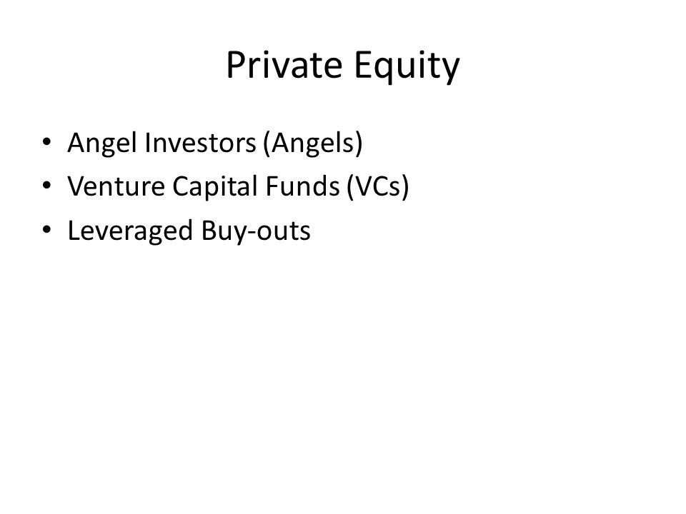 Private Equity Angel Investors (Angels) Venture Capital Funds (VCs) Leveraged Buy-outs