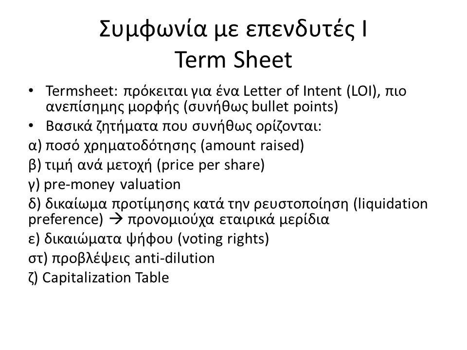 Συμφωνία με επενδυτές Ι Term Sheet Termsheet: πρόκειται για ένα Letter of Intent (LOI), πιο ανεπίσημης μορφής (συνήθως bullet points) Βασικά ζητήματα που συνήθως ορίζονται: α) ποσό χρηματοδότησης (amount raised) β) τιμή ανά μετοχή (price per share) γ) pre-money valuation δ) δικαίωμα προτίμησης κατά την ρευστοποίηση (liquidation preference)  προνομιούχα εταιρικά μερίδια ε) δικαιώματα ψήφου (voting rights) στ) προβλέψεις anti-dilution ζ) Capitalization Table