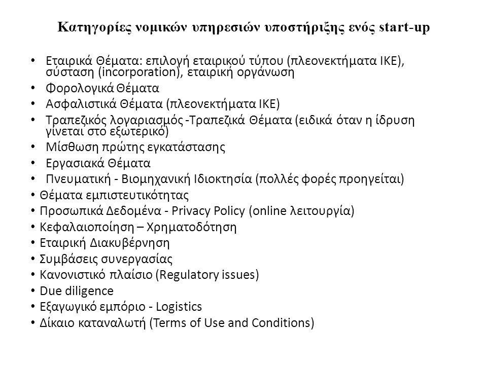 Κατηγορίες νομικών υπηρεσιών υποστήριξης ενός start-up Εταιρικά Θέματα: επιλογή εταιρικού τύπου (πλεονεκτήματα ΙΚΕ), σύσταση (incorporation), εταιρική οργάνωση Φορολογικά Θέματα Ασφαλιστικά Θέματα (πλεονεκτήματα ΙΚΕ) Τραπεζικός λογαριασμός -Τραπεζικά Θέματα (ειδικά όταν η ίδρυση γίνεται στο εξωτερικό) Μίσθωση πρώτης εγκατάστασης Εργασιακά Θέματα Πνευματική - Βιομηχανική Ιδιοκτησία (πολλές φορές προηγείται) Θέματα εμπιστευτικότητας Προσωπικά Δεδομένα - Privacy Policy (online λειτουργία) Κεφαλαιοποίηση – Χρηματοδότηση Εταιρική Διακυβέρνηση Συμβάσεις συνεργασίας Κανονιστικό πλαίσιο (Regulatory issues) Due diligence Εξαγωγικό εμπόριο - Logistics Δίκαιο καταναλωτή (Terms of Use and Conditions)
