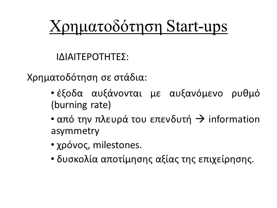 Valuation (Αποτίμηση Αξίας Start-up) Δυσκολίες: Άυλα στοιχεία (IP rights, φήμη, brand name) Συχνά δεν υπάρχει επαρκές ιστορικό cash flows για να προβλέψει το μέλλον ιδίως λόγω του scale-up effect Binary variables Valuation Methods: α) Comparables β) Net Present Value method c) Adjusted Present Value (leveraged buy-out) d) Venture Capital Method