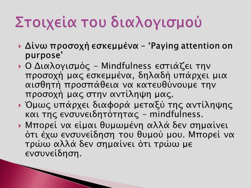  Δίνω προσοχή εσκεμμένα – 'Paying attention on purpose'  Ο Διαλογισμός - Μindfulness εστιάζει την προσοχή μας εσκεμμένα, δηλαδή υπάρχει μια αισθητή προσπάθεια να κατευθύνουμε την προσοχή μας στην αντίληψη μας.