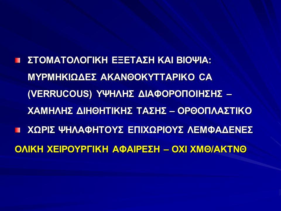 ΣΤΟΜΑΤΟΛΟΓΙΚΗ ΕΞΕΤΑΣΗ ΚΑΙ ΒΙΟΨΙΑ: ΜΥΡΜΗΚΙΩΔΕΣ ΑΚΑΝΘΟΚΥΤΤΑΡΙΚΟ CA (VERRUCOUS) ΥΨΗΛΗΣ ΔΙΑΦΟΡΟΠΟΙΗΣΗΣ – ΧΑΜΗΛΗΣ ΔΙΗΘΗΤΙΚΗΣ ΤΑΣΗΣ – ΟΡΘΟΠΛΑΣΤΙΚΟ ΧΩΡΙΣ ΨΗΛ