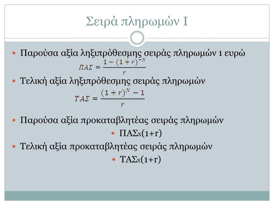Σειρά πληρωμών Ι Παρούσα αξία ληξιπρόθεσμης σειράς πληρωμών 1 ευρώ Τελική αξία ληξιπρόθεσμης σειράς πληρωμών Παρούσα αξία προκαταβλητέας σειράς πληρωμών ΠΑΣ x (1+r) Τελική αξία προκαταβλητέας σειράς πληρωμών ΤΑΣ x (1+r)