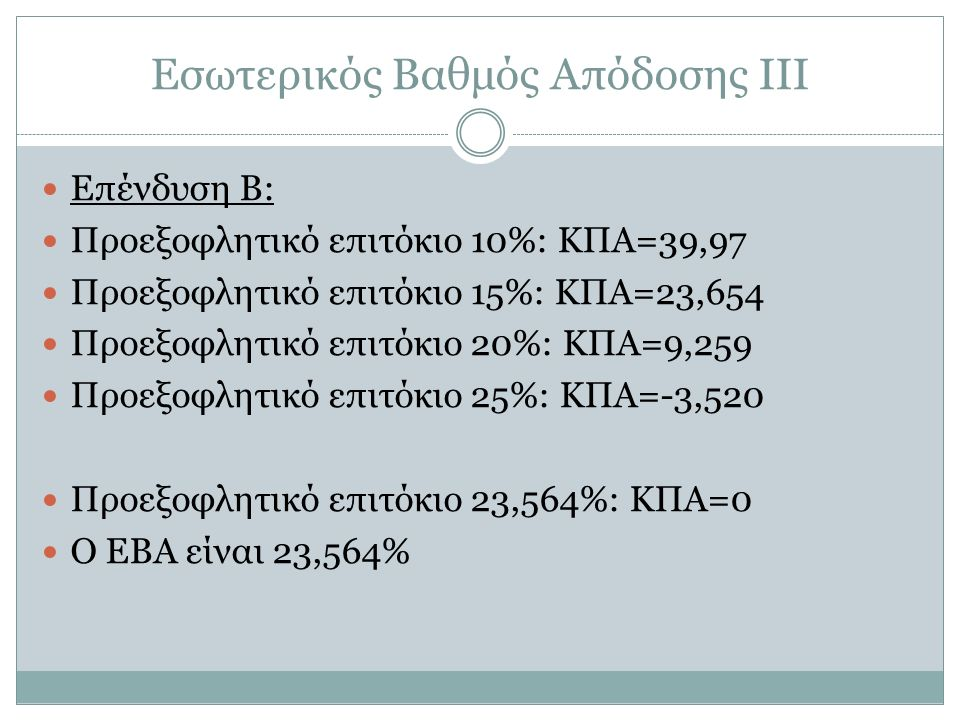 Εσωτερικός Βαθμός Απόδοσης ΙΙΙ Επένδυση B: Προεξοφλητικό επιτόκιο 10%: ΚΠΑ=39,97 Προεξοφλητικό επιτόκιο 15%: ΚΠΑ=23,654 Προεξοφλητικό επιτόκιο 20%: ΚΠΑ=9,259 Προεξοφλητικό επιτόκιο 25%: ΚΠΑ=-3,520 Προεξοφλητικό επιτόκιο 23,564%: ΚΠΑ=0 Ο ΕΒΑ είναι 23,564%