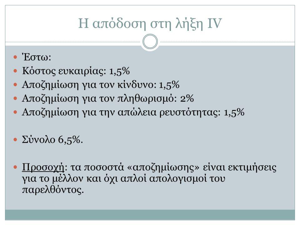 Η απόδοση στη λήξη ΙV Έστω: Κόστος ευκαιρίας: 1,5% Αποζημίωση για τον κίνδυνο: 1,5% Αποζημίωση για τον πληθωρισμό: 2% Αποζημίωση για την απώλεια ρευστότητας: 1,5% Σύνολο 6,5%.
