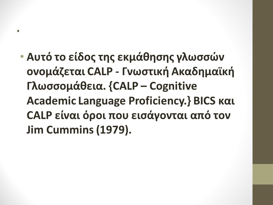 . Αυτό το είδος της εκμάθησης γλωσσών ονομάζεται CALP - Γνωστική Ακαδημαϊκή Γλωσσομάθεια. {CALP – Cognitive Academic Language Proficiency.} BICS και C