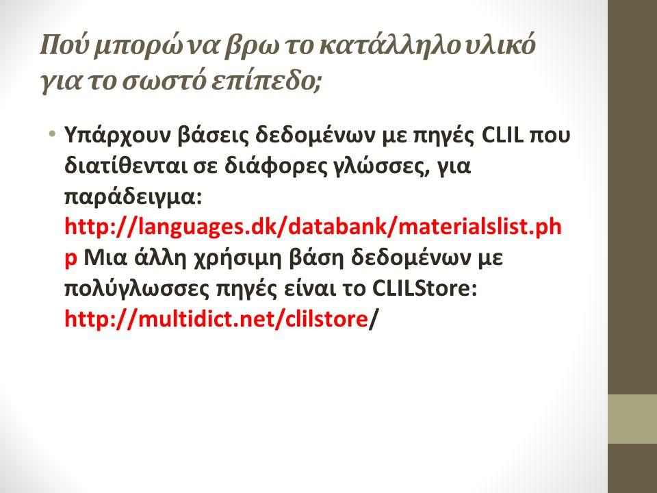 Πού μπορώ να βρω το κατάλληλο υλικό για το σωστό επίπεδο; Υπάρχουν βάσεις δεδομένων με πηγές CLIL που διατίθενται σε διάφορες γλώσσες, για παράδειγμα: http://languages.dk/databank/materialslist.ph p Μια άλλη χρήσιμη βάση δεδομένων με πολύγλωσσες πηγές είναι το CLILStore: http://multidict.net/clilstore/