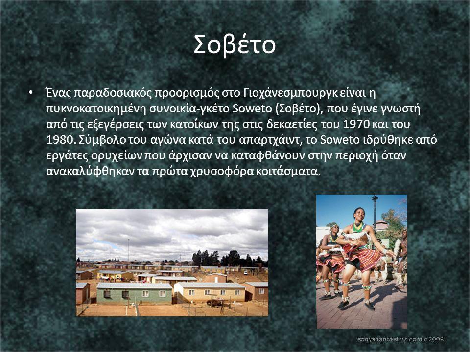 Σοβέτο Ένας παραδοσιακός προορισμός στο Γιοχάνεσμπουργκ είναι η πυκνοκατοικημένη συνοικία-γκέτο Soweto (Σοβέτο), που έγινε γνωστή από τις εξεγέρσεις των κατοίκων της στις δεκαετίες του 1970 και του 1980.