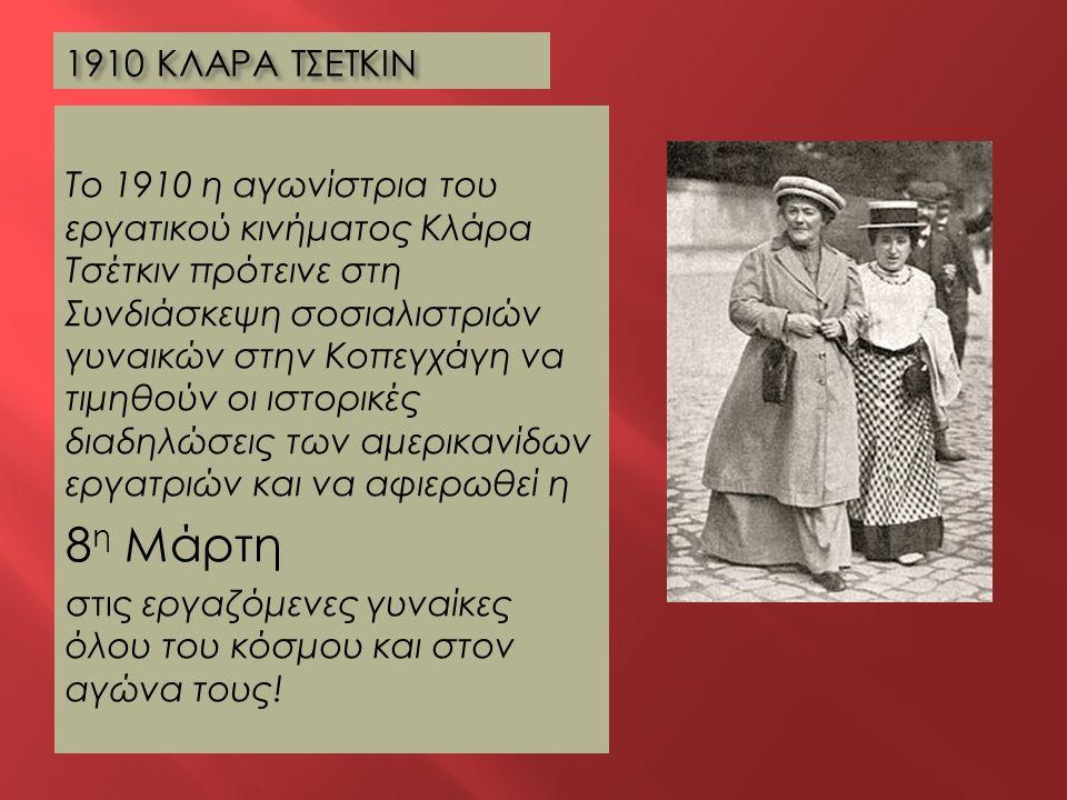 1910 ΚΛΑΡΑ ΤΣΕΤΚΙΝ Το 1910 η αγωνίστρια του εργατικού κινήματος Κλάρα Τσέτκιν πρότεινε στη Συνδιάσκεψη σοσιαλιστριών γυναικών στην Κοπεγχάγη να τιμηθο