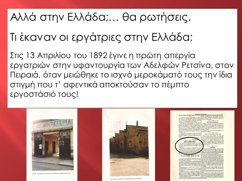 Αλλά στην Ελλάδα;… θα ρωτήσεις. Τι έκαναν οι εργάτριες στην Ελλάδα; Στις 13 Απριλίου του 1892 έγινε η πρώτη απεργία εργατριών στην υφαντουργία των Αδε