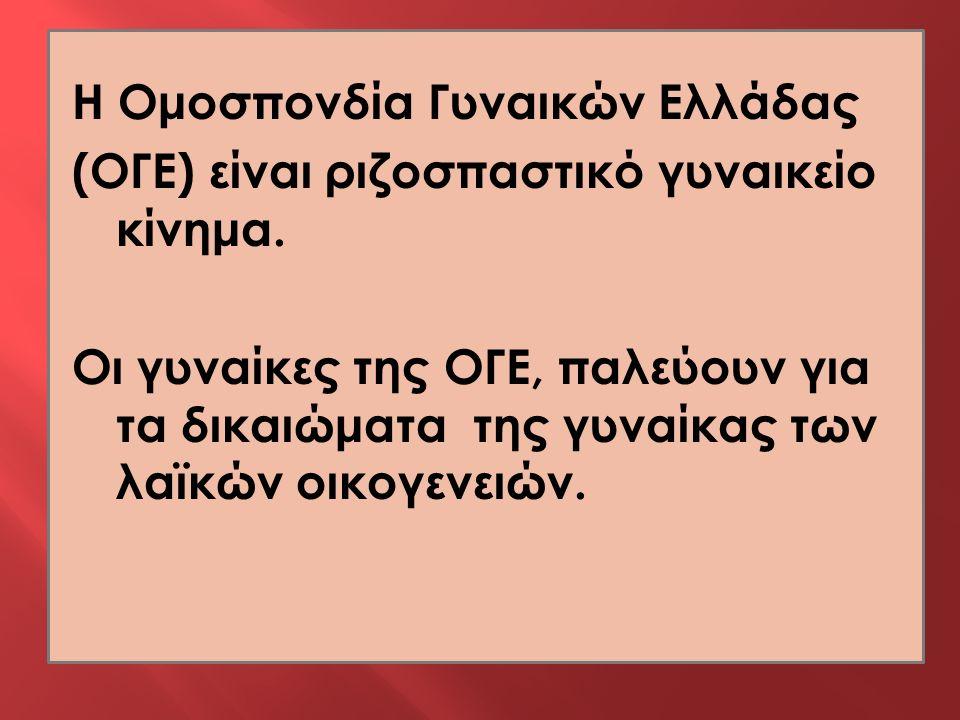 Η Ομοσπονδία Γυναικών Ελλάδας (ΟΓΕ) είναι ριζοσπαστικό γυναικείο κίνημα. Οι γυναίκες της ΟΓΕ, παλεύουν για τα δικαιώματα της γυναίκας των λαϊκών οικογ