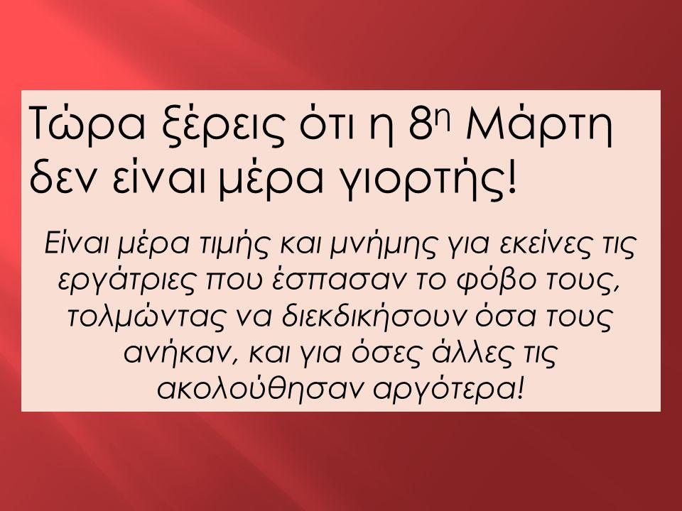 Τώρα ξέρεις ότι η 8 η Μάρτη δεν είναι μέρα γιορτής! Είναι μέρα τιμής και μνήμης για εκείνες τις εργάτριες που έσπασαν το φόβο τους, τολμώντας να διεκδ