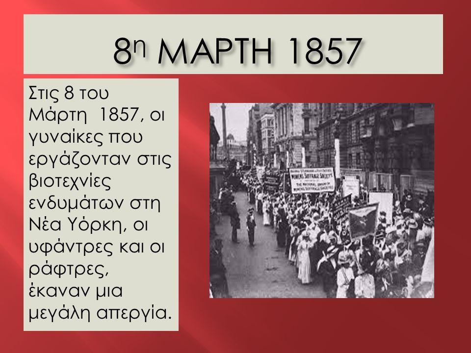 8 η ΜΑΡΤΗ 1857 8 η ΜΑΡΤΗ 1857 Στις 8 του Μάρτη 1857, οι γυναίκες που εργάζονταν στις βιοτεχνίες ενδυμάτων στη Νέα Υόρκη, οι υφάντρες και οι ράφτρες, έ