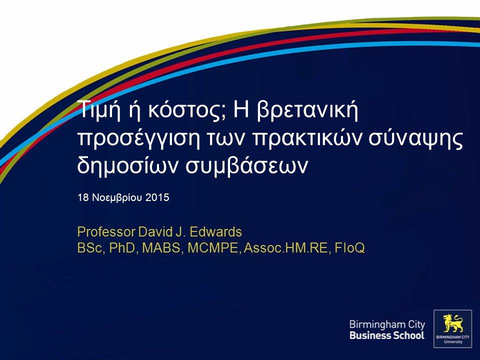 Τιμή ή κόστος; Η βρετανική προσέγγιση των πρακτικών σύναψης δημοσίων συμβάσεων 18 Νοεμβρίου 2015 Professor David J. Edwards BSc, PhD, MABS, MCMPE, Ass