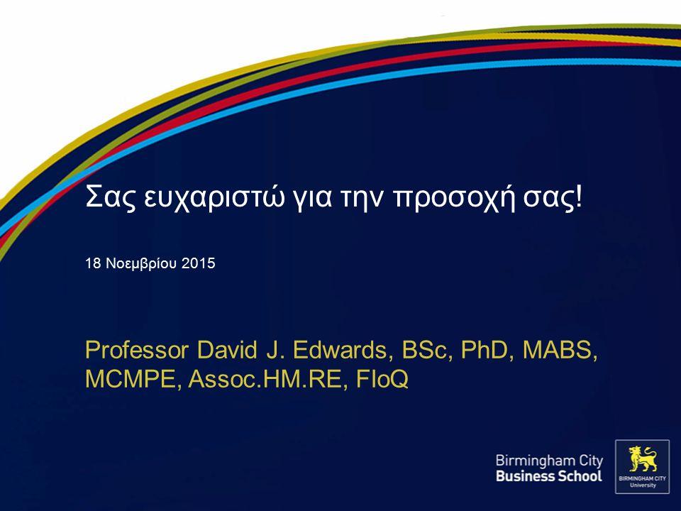 Σας ευχαριστώ για την προσοχή σας! 18 Νοεμβρίου 2015 Professor David J. Edwards, BSc, PhD, MABS, MCMPE, Assoc.HM.RE, FIoQ