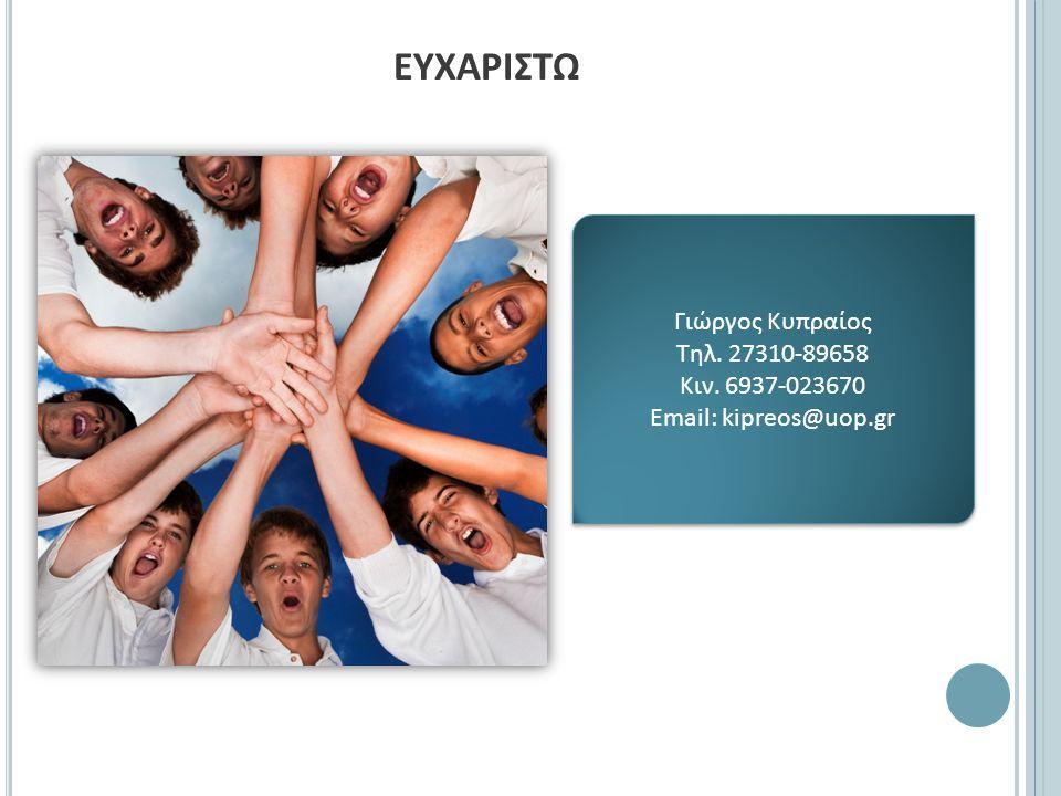 ΕΥΧΑΡΙΣΤΩ Γιώργος Κυπραίος Τηλ. 27310-89658 Κιν. 6937-023670 Email: kipreos@uop.gr Γιώργος Κυπραίος Τηλ. 27310-89658 Κιν. 6937-023670 Email: kipreos@u