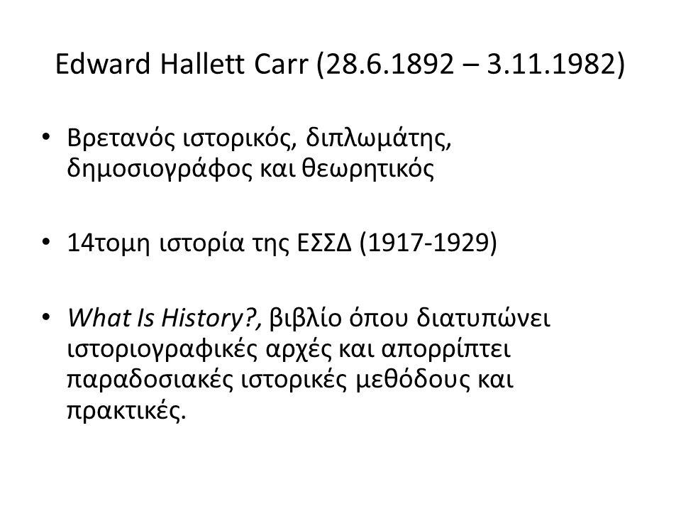 Edward Hallett Carr (28.6.1892 – 3.11.1982) Βρετανός ιστορικός, διπλωμάτης, δημοσιογράφος και θεωρητικός 14τομη ιστορία της ΕΣΣΔ (1917-1929) What Is History , βιβλίο όπου διατυπώνει ιστοριογραφικές αρχές και απορρίπτει παραδοσιακές ιστορικές μεθόδους και πρακτικές.