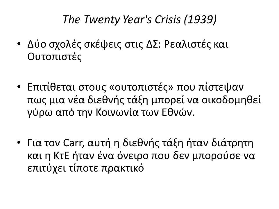 The Twenty Year s Crisis (1939) Δύο σχολές σκέψεις στις ΔΣ: Ρεαλιστές και Ουτοπιστές Επιτίθεται στους «ουτοπιστές» που πίστεψαν πως μια νέα διεθνής τάξη μπορεί να οικοδομηθεί γύρω από την Κοινωνία των Εθνών.