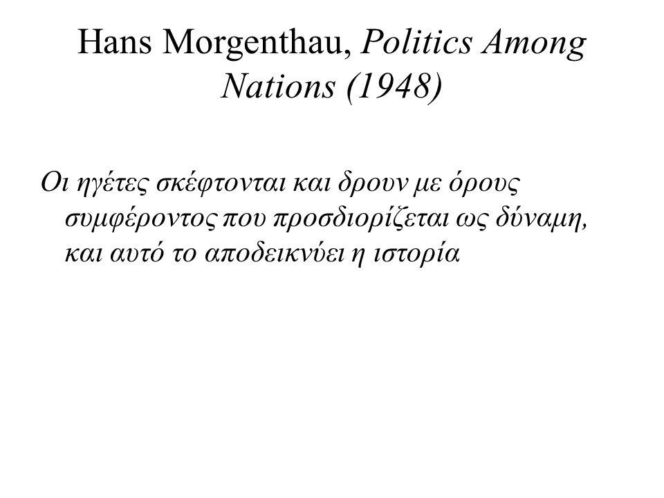 Hans Morgenthau, Politics Among Nations (1948) Οι ηγέτες σκέφτονται και δρουν με όρους συμφέροντος που προσδιορίζεται ως δύναμη, και αυτό το αποδεικνύει η ιστορία