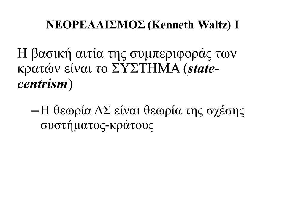 ΝΕΟΡΕΑΛΙΣΜΟΣ (Kenneth Waltz) I Η βασική αιτία της συμπεριφοράς των κρατών είναι το ΣΥΣΤΗΜΑ (state- centrism) – Η θεωρία ΔΣ είναι θεωρία της σχέσης συστήματος-κράτους