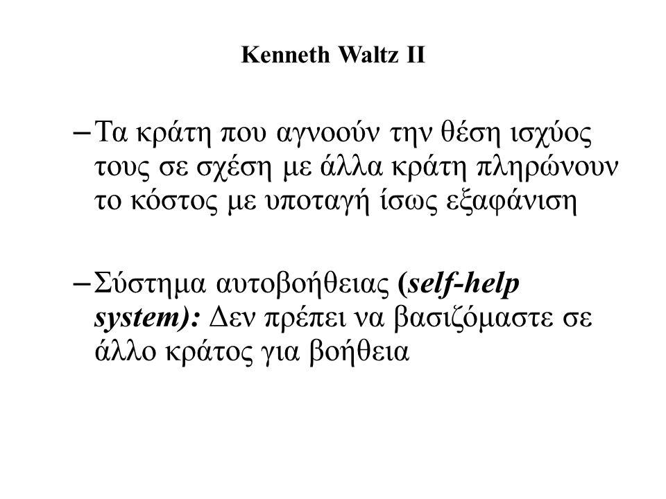 Kenneth Waltz II – Τα κράτη που αγνοούν την θέση ισχύος τους σε σχέση με άλλα κράτη πληρώνουν το κόστος με υποταγή ίσως εξαφάνιση – Σύστημα αυτοβοήθειας (self-help system): Δεν πρέπει να βασιζόμαστε σε άλλο κράτος για βοήθεια